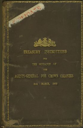 Treasury Instructions for the Guidance of the Agents-General for Crown Colonies, 5th March, 1860....