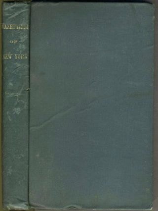A Gazetteer of the State of New York; Carefully Written from Original and Authentic Materials, Arranged on a New Plan, In Three Parts Comprising, First - A Comprehensive Geographical and Statistical View of the Whole State, ... Second- an Ample General View of Each County... Third- a Very Full and Minute Topographical Description of Each Town or Township, City, Borough, Village, & c... With an Accurate Map of the State.
