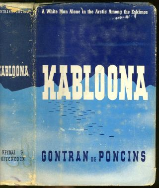 Kabloona / A White Man Alone in the Arctic Among the Eskimos. Arctic, Goutran de Poncins, Lewis...