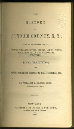 The History of Putnam County, N. Y.; with an Enumeration of its Towns, Villages, Rivers, Creeks, Lakes, Ponds, Mountains, Hills, and Geological Features; Local Traditions; and Short Biographical Sketches of Early Settlers, Etc.