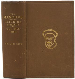 The Manchus, or the Reigning Dynasty of China: Their Rise and Progress. John Ross