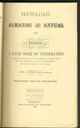 Hawaiian Almanac and Annual for 1888. A Handbook of Information on Matters Relating to the Hawaiian Islands, Original and Selected, of Value to Merchants, Planters, Tourists and Others.