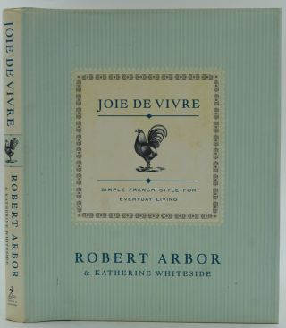 Joie de Vivre. Simple French Style for Everyday Living. Robert Arbor, Katherine Whiteside