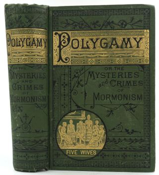 Polygamy: or, the Mysteries and Crimes of Mormonism. Being a Full and Authentic History of...