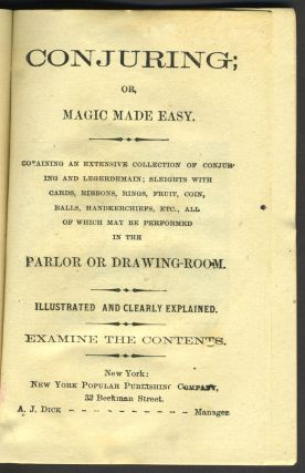 Conjuring; Or, Magic Made Easy. Containing an Extensive Collection of Conjuring and Legerdemain; Sleights with Cards, Ribbons, Rings, Fruit, Coin, Balls, Handkerchiefs, etc., All of which may be Performed in the Parlor or Drawing-room.