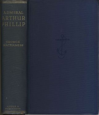 Admiral Arthur Phillip. Founder of New South Wales 1738-1814. George Mackaness