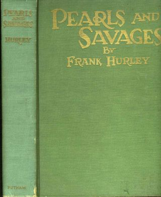 Pearls and Savages. Adventure in the Air, on Land and Sea in New Guinea. Frank Hurley