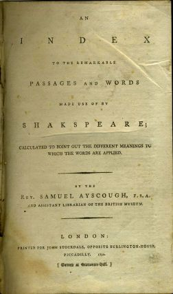 A Index to the Remarkable passages and Words made Use of by Shakspeare; Calculated to Point Out the Different Meanings to Which the Words are Applied. By the Rev. Samuel Ayscough, F.S.A...